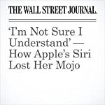 'I'm Not Sure I Understand' — How Apple's Siri Lost Her Mojo | Tripp Mickle
