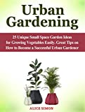 Urban Gardening: 25 Unique Small Space Garden Ideas for Growing Vegetables Easily. Great Tips on How to Become a Successful Urban Gardener (Urban Gardening, Small Space, Growing Vegetables)