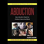 Abduction: How Liberalism Steals Our Children's Hearts and Minds | Steven Feazel,Dr. Carol M. Swain