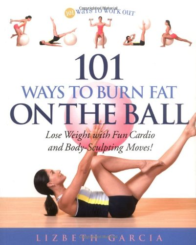 101 Ways To Burn Fat On The Ball: Lose Weight with Fun Cardio and Body-Sculpting Moves!