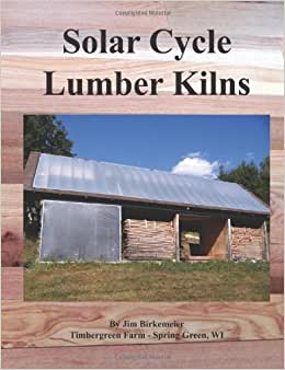 Solar Cycle Lumber Kilns: Use Locally Grown And Manufactured Wood Products To Build Our Local Economy