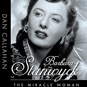 Barbara Stanwyck: The Miracle Woman: Hollywood Legends | [Dan Callahan]