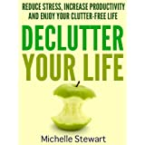 Declutter Your Life: Reduce Stress, Increase Productivity, and Enjoy Your Clutter-Free Life ~ Michelle Stewart