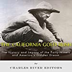 The California Gold Rush: The History and Legacy of the Forty-Niners and America's Golden Dream |  Charles River Editors