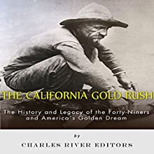 The California Gold Rush: The History and Legacy of the Forty-Niners and America's Golden Dream (       UNABRIDGED) by Charles River Editors Narrated by Dennis E. Morris