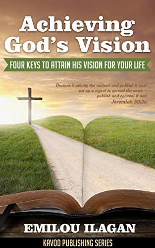 Achieving God's Vision: Four Keys To Attain His Vision For Your Life (Kavod Publishing Series Book 1) PDF
