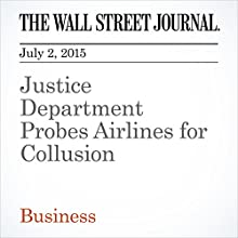 Justice Department Probes Airlines for Collusion (       UNABRIDGED) by Jack Nicas, Brent Kendall, Susan Carey Narrated by The Wall Street Journal