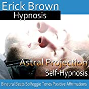 Astral Projection: Out-Of-Body Travel, Guided Meditation, Self Hypnosis, Binaural Beats | [Erick Brown]