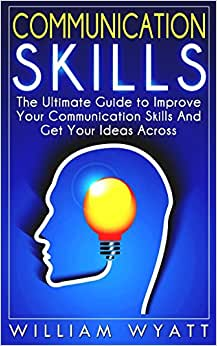 Communication Skills: The Ultimate Guide To Improve Your Communication Skills And Get Your Ideas Across