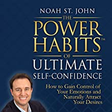 The Power Habits of Ultimate Self-Confidence: How to Gain Control of Your Emotions and Naturally Attract Your Dreams  by Noah St. John Narrated by Noah St. John
