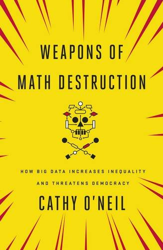 Weapons of Math Destruction: How Big Data Increases Inequality and Threatens Democracy