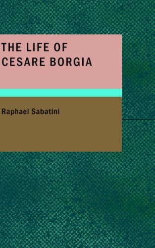 The Life of Cesare Borgia: Of France, Duke of Valentiois and Romagna, Prince of Andria and Venafri Count of Dyois, Lord of Piombino, Camerino and Urbino, Gonfalonier and Captain