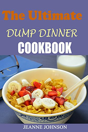 The Ultimate Dump Dinners Cookbook: Top 45 Quick & Easy Dump Dinner Recipes for Busy Families (Dump Dinners Cookbook) (dump dinners, dump chicken, Dump ... recipes, dump brunch recipes Book 1) by Jeanne K. Johnson