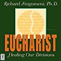 Eucharist: Healing Our Divisions Lecture by Richard Fragomeni Narrated by Richard Fragomeni