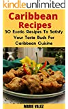 Caribbean Recipes: 50 Exotic Recipes To Satisfy Your Taste Buds For Caribbean Cuisine (English Edition)
