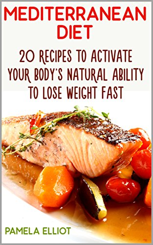 Mediterranean Diet: 20 Recipes to Activate Your Body's Natural Ability to Lose Weight Fast + 13 Bonus Recipes!: (Mediterranean Diet, Mediterranean Diet ... (Mediterranean Diet Recipes, Weight Loss) by Pamela Elliot