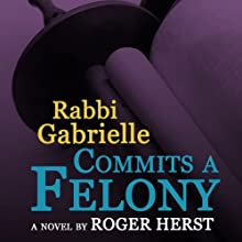 Rabbi Gabrielle Commits a Felony (       UNABRIDGED) by Roger Herst Narrated by Dina Pearlman