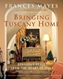 Bringing Tuscany Home: Sensuous Style From the Heart of Italy by Mayes, Frances, Mayes, Edward (2004) Hardcover