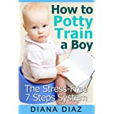 How to Potty Train A Boy - The Fun, Stress-Free 7 Steps Potty Training System: Potty Training 101 ~ Diana Diaz