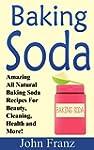 Baking Soda: Amazing All Natural Baki...