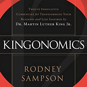 Kingonomics: Twelve Innovative Currencies for Transforming Your Business and Life Inspired by Dr. Martin Luther King, Jr. | [Rodney Sampson]