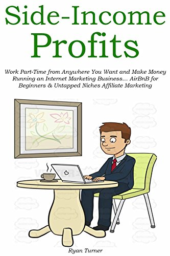 Side-Income Profits: Work Part-Time from Anywhere You Want and Make Money Running an Internet Marketing Business… AirBnB for Beginners & Untapped Niches Affiliate Marketing