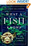 What a Fish Knows: The Inner Lives of...