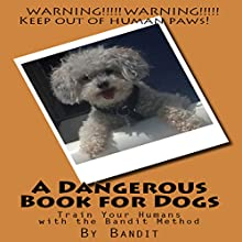 A Dangerous Book for Dogs: Train Your Humans with the Bandit Method Audiobook by  Bandit Narrated by Cathy Burnham Martin