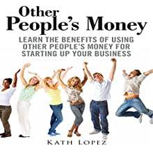 Other People's Money: Learn the Benefits of Using Other People's Money for Starting up Your Business (       UNABRIDGED) by Kath Lopez Narrated by Bobby Brill