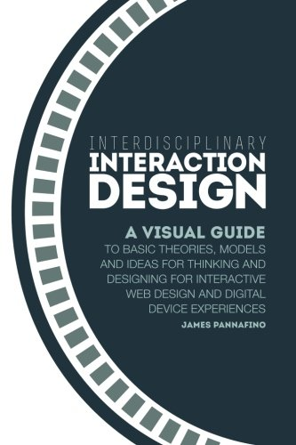 Interdisciplinary Interaction Design: A Visual Guide to Basic Theories, Models and Ideas for Thinking and Designing for Interactive Web Design and Digital Device Experiences PDF