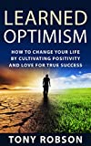 Learned Optimism: How to Change Your Life By Cultivating Positivity and Love For True Success (Success, Change Your Mind)