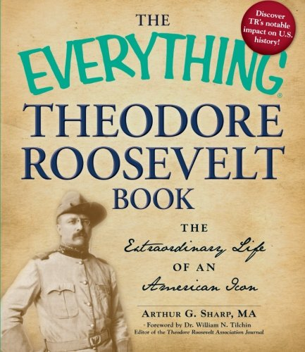 The Everything Theodore Roosevelt Book: The Extraordinary Life of an American Icon (Everything Series)