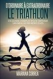 Le Triathlon : D ordinaire A Extraordinaire: Un guide complet pour obtenir les meilleurs resultats