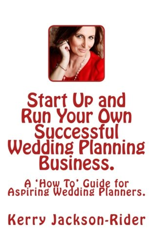 Start Up and Run Your Own Successful Wedding Planning Business.: A 'How To' Guide for Aspiring Wedding Planners.