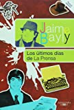 Los ultimos dias de La Prensa / The Final Days of La Prensa (Jaime Bayly Collection) (Spanish Editio by Jaime Bayly