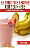 Smoothie Recipes For Beginners, Healthy Fruit, Vegetable & Herbal Smoothies That Are Nutritious, Delicious & Easy to Make