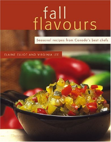 Fall Flavours: Seasonal Recipes from Canada's Best Chefs (Flavours Cookbook) by Elaine Elliot, Virginia Lee