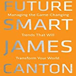 Future Smart: Managing the Game-Changing Trends That Will Transform Your World | James Canton