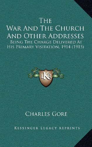 The War and the Church and Other Addresses: Being the Charge Delivered at His Primary Visitation, 1914 (1915)