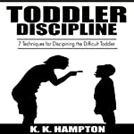 Toddler Discipline: 7 Techniques for Disciplining the Difficult Toddler: Toddler Development, Book 1   K. K. Hampton