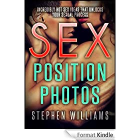 Sex Position Photos: Incredibly Hot Sex Ideas That Unlocks Your Sexual Process (English Edition)