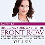 Fashion 2.0: Blogging Your Way to the Front Row: The Insider's Guide to Turning Your Fashion Blog into a Profitable Business and Launching a New Career | Yuli Ziv