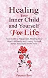Healing Your Inner Child and Yourself For Life: Your Guide to Happiness, Healing Your Hearts Wounds and Loving Yourself When You Dont Know How (Inner ... Yourself, Happiness For Life Book 1)