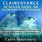Clairvoyance: Detailed Guide on Voluntary Clairvoyance: Psychic Development of Seeing Using Voluntary Clairvoyance | [Carin Weatherly]