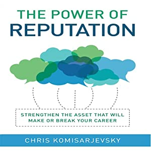 The Power of Reputation: Strengthen the Asset That Will Make or Break Your Career | [Chris Komisarjevsky]