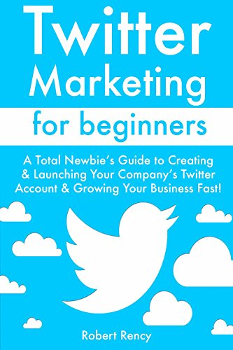 Twitter Marketing for Beginners: A Total Newbie's Guide to Creating & Launching Your Company's Twitter Account & Growing Your Business Fast! (English Edition)