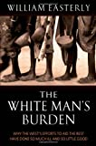 The White Man's Burden: Why the West's Efforts to Aid the Rest Have Done So Much Ill and So Little Good (0199210829) by Easterly, William Russell