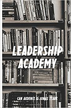 Leadership Academy: The Only Leadership Book You Must Read