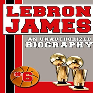 LeBron James: An Unauthorized Biography | [Belmont and Belcourt Biographies]