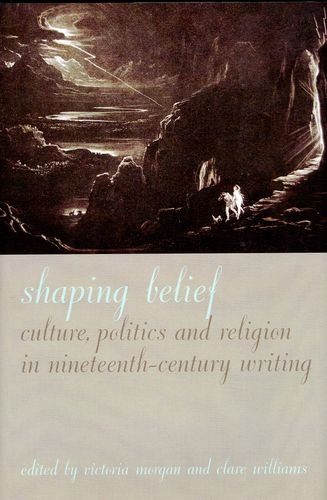 Shaping Belief: Culture, Politics, and Religion in Nineteenth-Century Writing (Liverpool University Press - Liverpool En